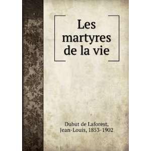 Les martyres de la vie: Jean Louis, 1853 1902 Dubut de Laforest: Books