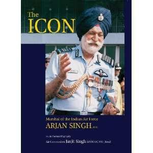 The Icon: Marshal of the Indian Air Force Arjan Singh