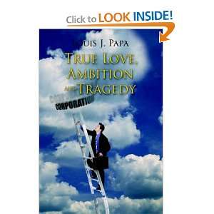 True Love, Ambition and Tragedy (9781425933173): Louis J. Papa: Books
