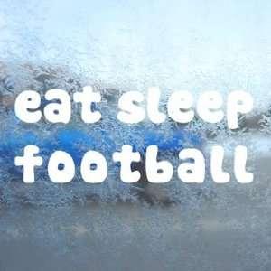 Eat Sleep FOOTBALL White Decal Car Window Laptop White