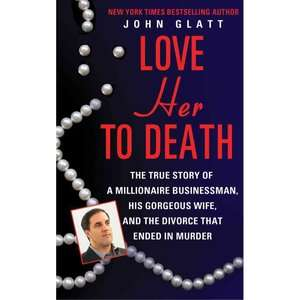 Love Her to Death The True Story of a Millionaire Businessman, His
